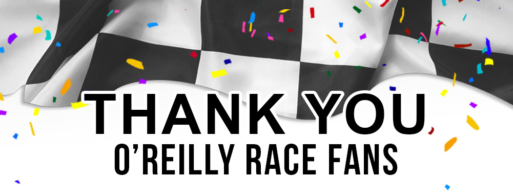 Thank You O'Reilly Race Fans. Click to see highlights from this years OReilly Auto Parts 500